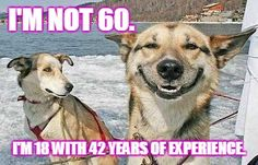 I'm not 60. I'm 18 with 42 years of experience.