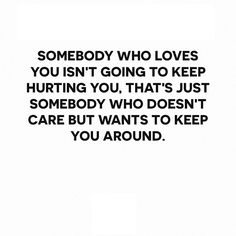 Somebody who loves you isn't going to keep hurting you, that's just somebody who doesn't care but wants to keep you around.