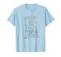 """""""Work for a cause, not for applause. Live life to express, not to impress"""" T-shirt  Inspirational Motivational Quotes T-shirt. Gift for a birthday, anniversary, baby shower, retirement, graduation, new year, fathers mothers day, Halloween, Thanksgiving or Christmas. Motivational Quotes, Inspirational Quotes, Live Life, Fathers, Retirement, Graduation, Anniversary, Thanksgiving, Baby Shower"""
