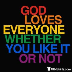 God loves everyone whether you like it or not.