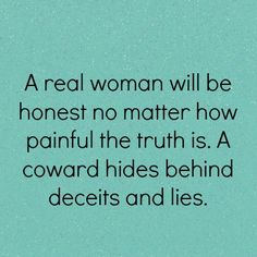 A real woman will be honest no matter how painful the truth is. A coward hides behind deceits and lies.