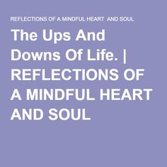 The Ups And Downs Of Life. | REFLECTIONS OF A MINDFUL HEART AND SOUL