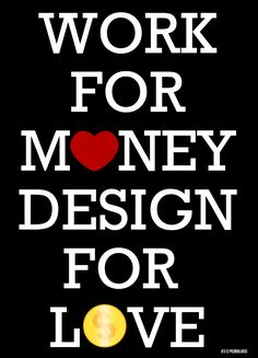 Work For Money. Design For Love
