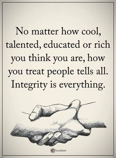 Integrity Quotes, No matter how cool, talented, educated or rich you think you are, how you treat people tells all. Integrity is everything. Wisdom Quotes, True Quotes, Great Quotes, Quotes To Live By, Motivational Quotes, Inspirational Quotes, May Quotes, Quotes Girls, Inspire Quotes