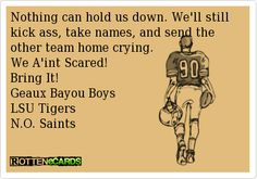 Nothing can hold us down. We'll still kick ass, take names, and send the other team home crying.  We A'int Scared!  Bring It!  Geaux Bayou Boys  LSU Tigers  N.O. Saints