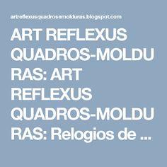 ART REFLEXUS QUADROS-MOLDURAS: ART REFLEXUS QUADROS-MOLDURAS: Relogios de paredes...