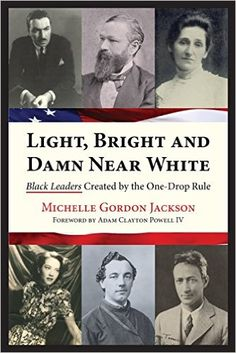 Light, Bright and Damn Near White: Black Leaders Created by the One-Drop Rule: Michelle Gordon Jackson, Adam Clayton Powell IV: 9780985351205: Amazon.com: Books
