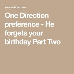 One Direction preference - He forgets your birthday Part Two
