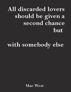"""""""All discarded lovers should be given a second chance, but with somebody else.""""—Mae West"""