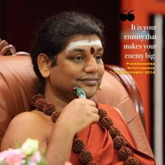 It is your enmity that makes your enemy big. -Sri Nithyananda Swami