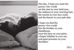 One day, I hope you meet the person who would see the stars in your tired eyes, the radiance in your morning hair, the sunrise in your lazy smile, and the beauty in your pale skin. I hope you find the person who would kiss the freckles on your cheekbones, trace the lines on your palm, whisper lullabies in your ear, and paint promises on your shoulders.