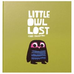 Little Owl Lost  By Chris Haughton    When Little Owl tumbles out of his nest, a willing squirrel helps him search for his mother. Each charming creature they encounter shares one trait or another with the missing parent, but only the real mama will do, of course.