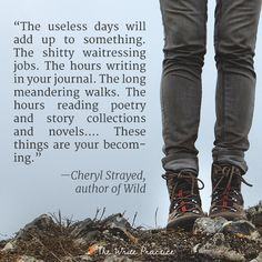 """The useless days days will add up to something. The shitty waitressing jobs. The hours writing in your journal. The long meandering walks. The hours reading poetry and story collections and novels…. These things are your becoming."" —Cheryl Strayed"