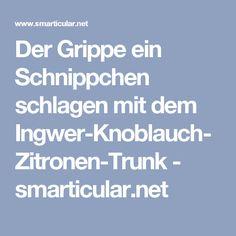 Der Grippe ein Schnippchen schlagen mit dem Ingwer-Knoblauch-Zitronen-Trunk - smarticular.net