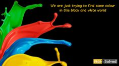 We are just trying to find some colour in this black and white world