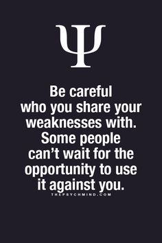 be careful who you share your weaknesses with. some people can't wait for the opportunity to use it against you.