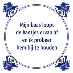 Tegeltjeswijsheid.nl - een uniek presentje - Mijn baas loopt de kantjes ervan af Risk Quotes, Me Quotes, Funny Quotes, Smileys, Dutch Words, Proverbs Quotes, Office Humor, Sarcastic Humor, Funny Texts