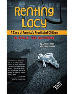 Renting Lacy: A Story of America's Prostituted Children by Linda Smith with Cindy Coloma. Step into the darkness of the trafficking underworld. Meet the actual people who live there. Hear their words – and sense the terror and despair. Is there hope? Also available here as an audio book The amount of your contribution that …