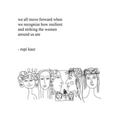 """We all move forward when we recognize how resilient and striking the women around us are."" ~Rupi Kaur"