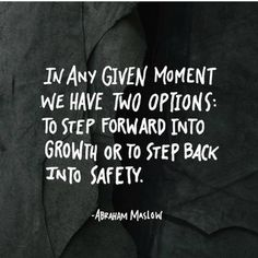 In any given moment we have two options;  to step forward into growth or to step back into safety.