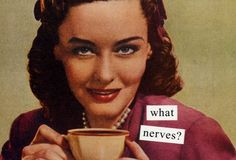 Anne Taintor.  Who, me?  Nervous?  Whatever gave you that idea?