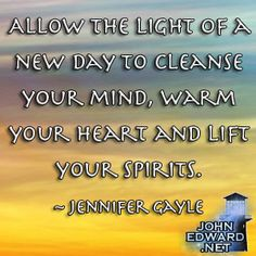 Allow The Light Of A New Day To Cleanse Your Mind, Warm Your Heart And Lift Your Spirits. - Jennifer Gayle