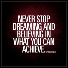 Never stop dreaming and believing in what you can achieve.