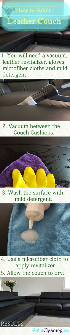 How to Adult Leather Couch 1. You will need a vacuum, leather revitalizer, gloves, microfiber cloths and mild detergent. 2. Vacuum between the Couch Cushions. 3. Wash the surface with mild detergent. 4. Use a microfiber cloth to apply revitalizer. 5. Allow the couch to dry.