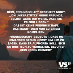 Visual Statements®️️ Nein, Freundschaft bedeutet nicht: Ich unterstütze meine Freunde, selbst wenn ich weiß, dass sie falsch liegen. Das ist keine Freundschaft. Das macht dich nur zu einem Komplizen. Freundschaft bedeutet, dass du jemanden genug liebst, um ihm zu sagen, dass er aufhören soll, sich so idiotisch zu verhalten, bevor er sein Leben ruiniert. Sprüche / Zitate / Quotes/ Freundschaft / Liebe / Beste Freundin/ tiefgründig / lustig / schön / nachdenken