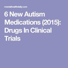 6 New Autism Medications (2015): Drugs In Clinical Trials