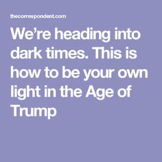 We're heading into dark times. This is how to be your own light in the Age of Trump