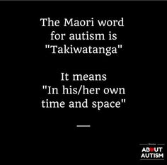 "The Maori word for autism is ""Takiwatanga."" It means ""In his/her own time and space."" 
