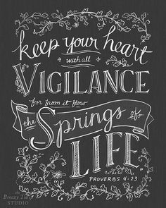 """Keep your heart with all diligence, For out of it spring the issues of life."" Proverbs 4:23"