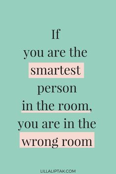 If you are the smartest person in the room ... you are in the wrong room