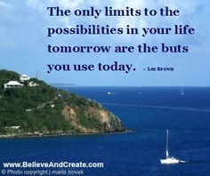 """""""The only limits to the possibilities in your life tomorrow are the buts you use today.""""  ~ Les Brown"""