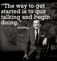 """The way to get started is to quit talking and begin doing."" - Walt Disney Disney Quote of the Week Disney Donna Kay"