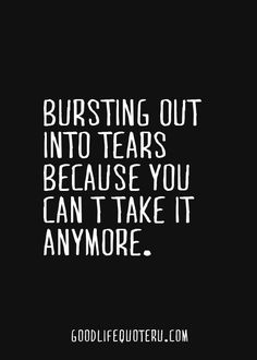 Bursting out into tears because you can't take it anymore