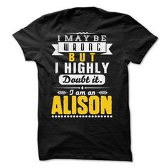 I May Be Wrong But I Highly Doubt It... ALISON - 99 Coo - #rock tee #camo hoodie. CHECK PRICE => https://www.sunfrog.com/LifeStyle/I-May-Be-Wrong-But-I-Highly-Doubt-It-ALISON--99-Cool-Shirt-.html?68278