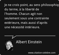 Je ne crois point, au sens philosophique du terme, à la liberté de l'homme. Chacun agit non seulement sous une contrainte extérieure, mais aussi d'après une nécessité intérieure.