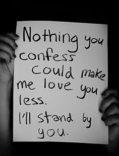 Nothing you confess could make me love you less. I'll stand by you.