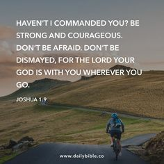 Joshua 1:9 Haven't I commanded you? Be strong and courageous. Don't be afraid. Don't be dismayed, for the LORD your God is with you wherever you go.