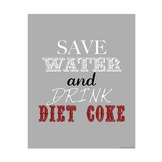 """""""save water and drink diet coke"""" (penny jane designs). I tried to give up soda. But I like diet coke too much."""