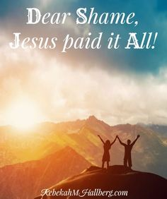 Dear Shame, Jesus Paid it All | understanding that we can overcome shame through Jesus | overcoming | overcoming shame | freedom from shame | shame and guilt || Rebekah M Hallberg