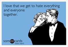 I love that we get to hate everything and everyone together.