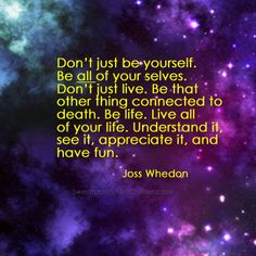 """""""Don't just be yourself. Be all of yourselves. Don't just live. Be that other thing connected to death. Be life. Live all of your life. Understand it, see it, appreciate, and have fun."""""""