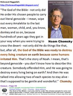 The God of the Bible - not only did He order His chosen people to carry out literal genocide - I mean, wipe out every Amalekite to the last man, woman, child, and, you know, donkey and so on - Noam Chomsky.