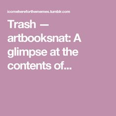 Trash — artbooksnat:   A glimpse at the contents of...