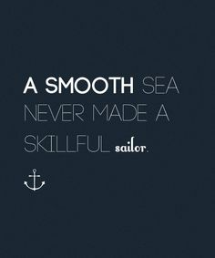 A smooth sea never made a skillful sailor. Remember that when the waves are rough, sweetheart!