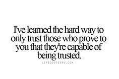 Life Quotes Ru: I've learned the hard way to only trust those who prove to you that they're capable of being trusted.  Visit lifequotesru.com for Life Quotes, Quotes on Life, Life Lesson for Girls, Quotes about Living Life, and Best Life Quotes.