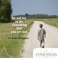 Do not try to be something that you are not. -Sri Amma Bhagavan